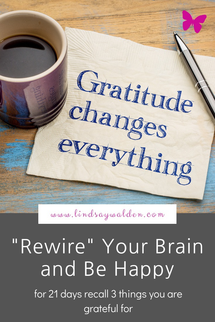 """Rewire"" your brain to be happier. For 21 days, recall 3 things you are grateful for."