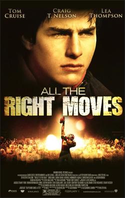 All the Right Moves   Dir. Michael Chapman Producer: Twentieth Century Fox Starring: Tom Cruise, Craig T. Nelson.