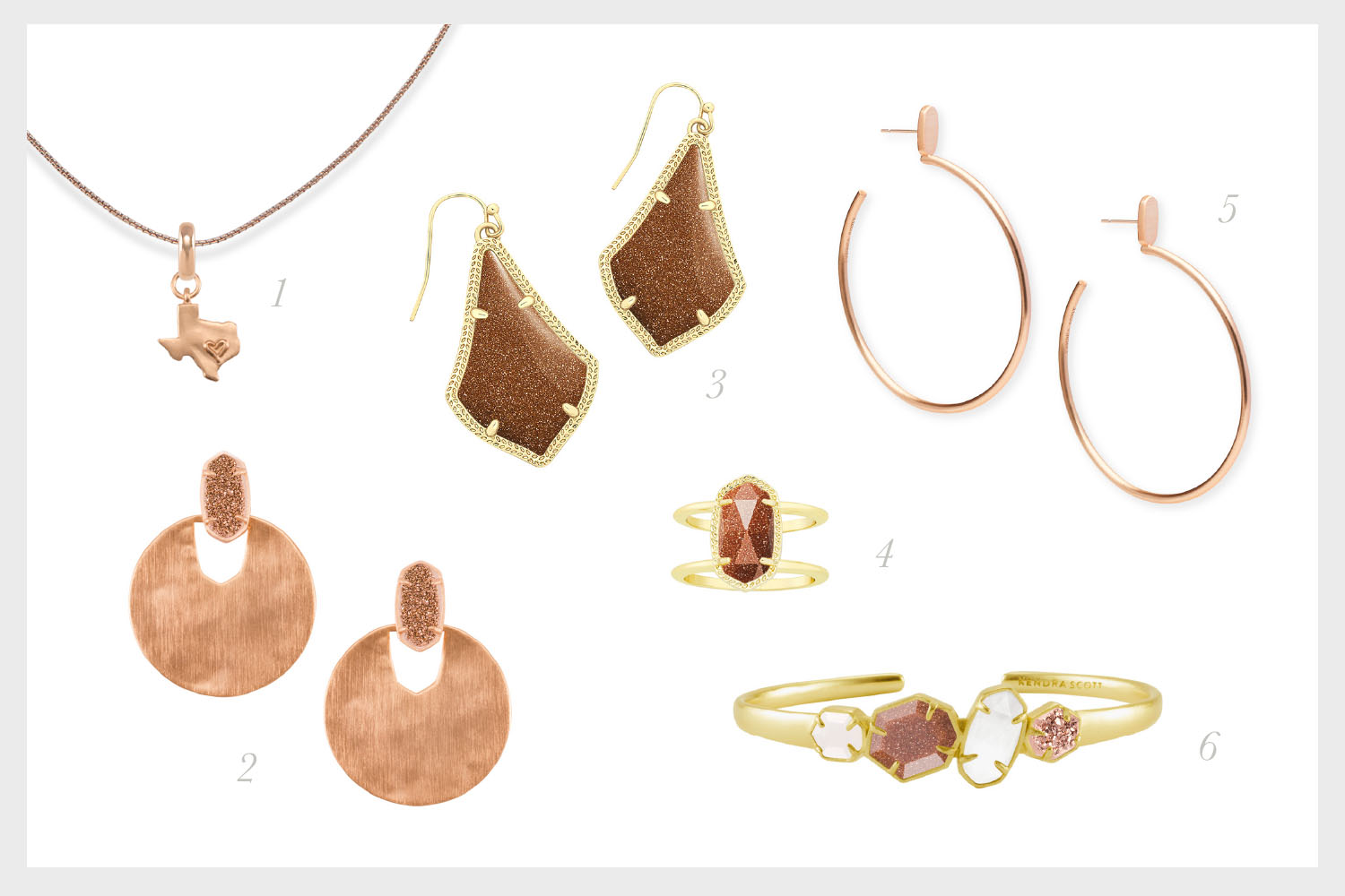1.    State of Texas Charm with Thin Adjustable Chain Necklace in Rose Gold    2.    Deena Rose Gold Statement Earrings in Rose Gold Drusy    3.    Alex Gold Drop Earrings in Goldstone   , 4.    Elyse Gold Cocktail Ring in Goldstone   , 5.    Pepper Hoop Earrings in Rose Gold   , 6.    Ruby Gold Cuff Bracelet in White Mother-Of-Pearl, Gold Stone, Clear Crystal, & Rose Gold Drusy