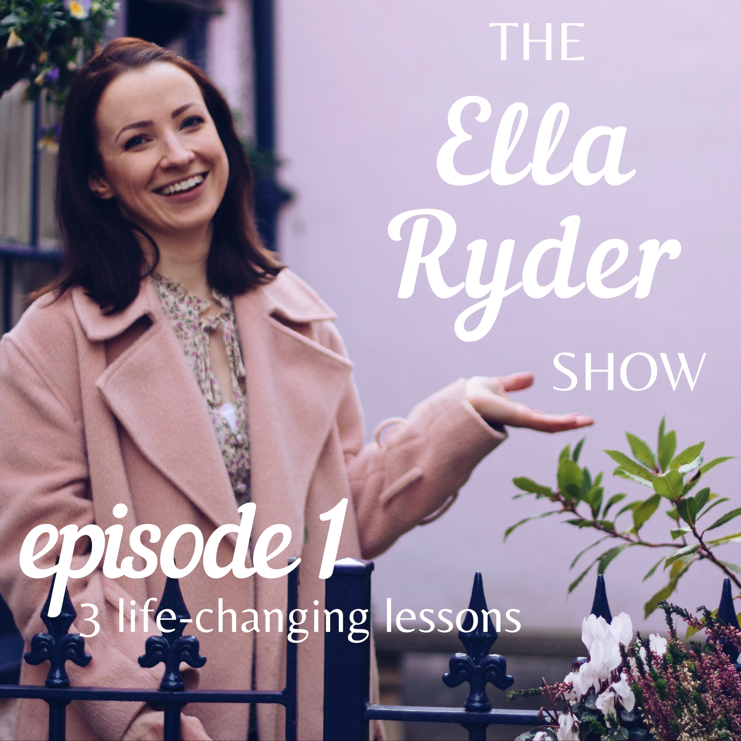 ERS 01: Welcome to The Ella Ryder Show! Plus 3 life-changing lessons you need to hear