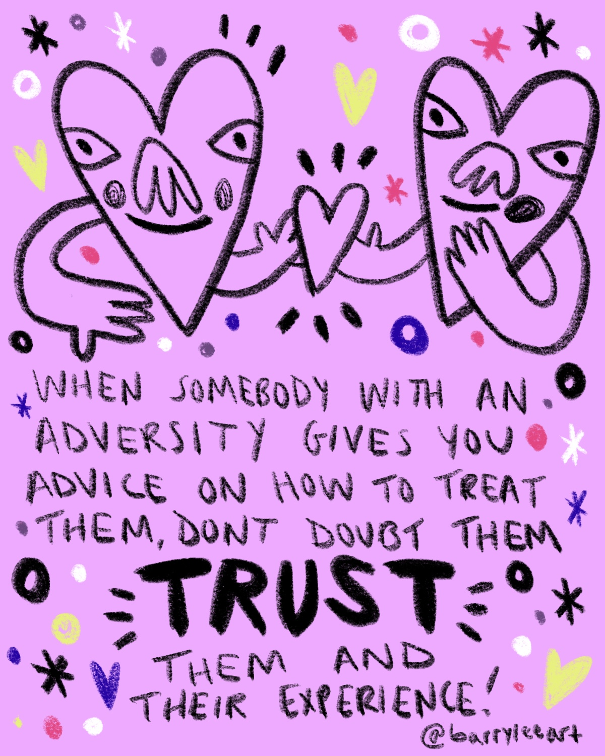 Trust - I've been vocal about my experiences with my disabilities and Queerness. With that vocalness comes those who doubt your experiences, take offense to how you stand up for yourself or people who don't admit their own biases. There are days I don't want to always advocate for myself. Adversity brings a sort of desire for advocacy in the way one navigates the world. If I didn't advocate for my own needs in regards to accessibility, I wouldn't be able to communicate and truly connect with others. At the end of the day, trusting one's story and advice is connecting with them. I talk often about it being a privilege to hear other's stories because it is a privilege living in a world that we can connect with others who live vastly different lives than us.