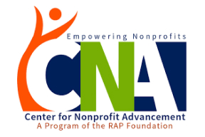 CENTER FOR NONPROFIT ADVANCEMENT   The RAP Foundation's Center for Nonprofit Advancement (CNA) is a nonprofit community resource center focused on increasing the capacity of organizations to be more effective in identifying, addressing, and sustaining the solutions they work so hard to provide every day. CNA is charged with helping nonprofits of any size develop the skills and acumen they need to meet the needs of the diverse communities they serve and to help these organizations ensure they are effective in having the impact they were funded to achieve.    Website