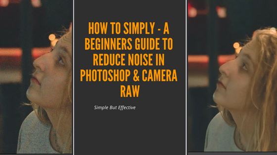 How To Simply Remove Noise In Photoshop - Lightroom - And Camera Raw.