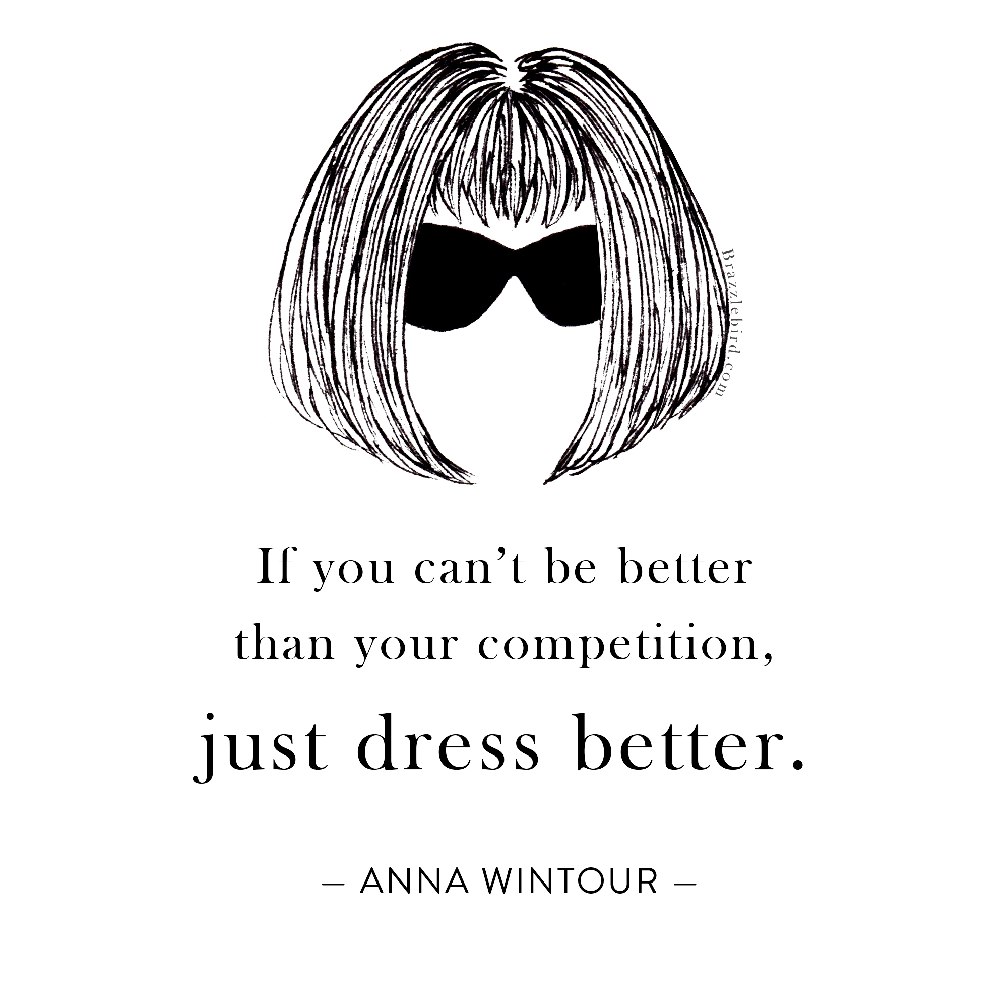 Brazzlebird Anna Wintour If You Can't Be Better Than Your Competition, Just Dress Better Quote