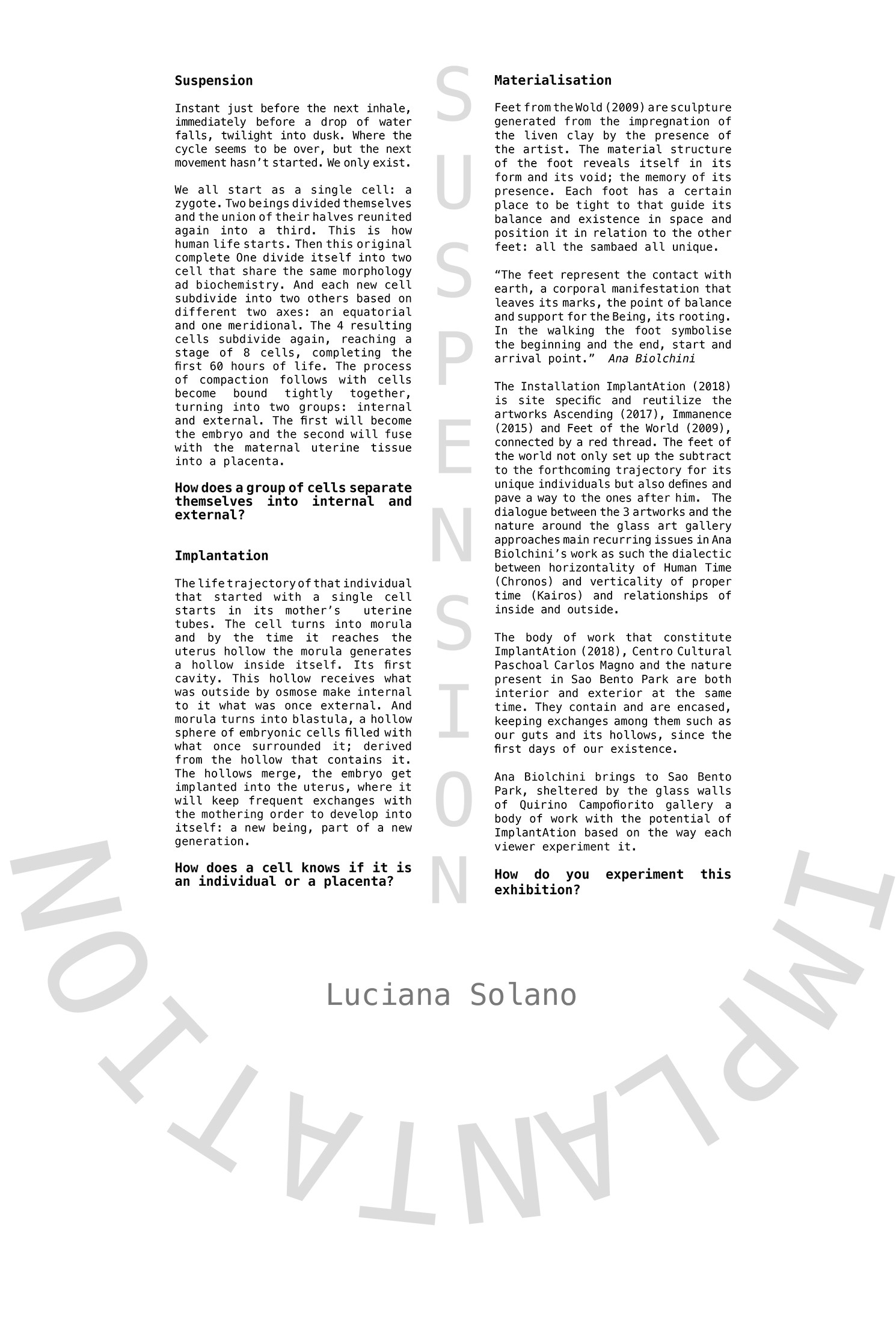 Curatorial Text -   English    /    Portuguese    This essay layout replicates the main installation of this exhibition. There were two different voices that I wanted to use for this writing. One carrying a scientific notion of what Implantation is and the other one filled with the poetic around the word suspension.  The usage of questions aims to invite the viewer to get into an inquisitive mode.