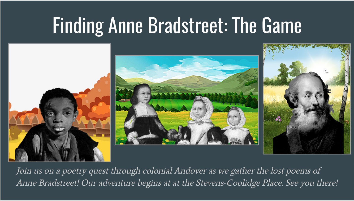 On your journey, you'll encounter Stacy, a 9-year-old who was enslaved in Dudley Bradstreet's home; three of Anne Bradstreet's children—Samuel, Mercy, and Dorothy; and Samuel Wardwell, a man executed for witchcraft in the 1690s (not before casting an accusation at Dudley and his wife).