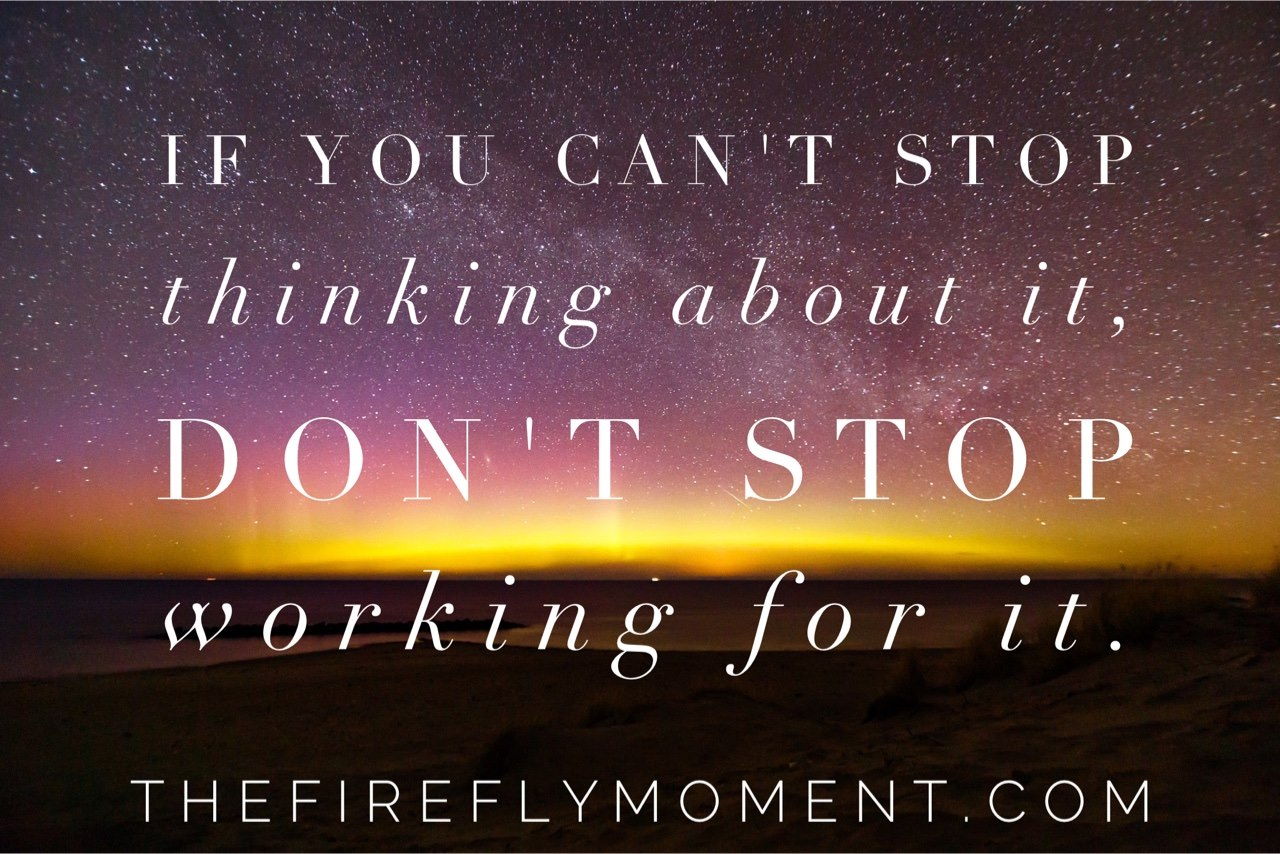 If You Can T Stop Thinking About It Don T Stop Working For It The Firefly Moment