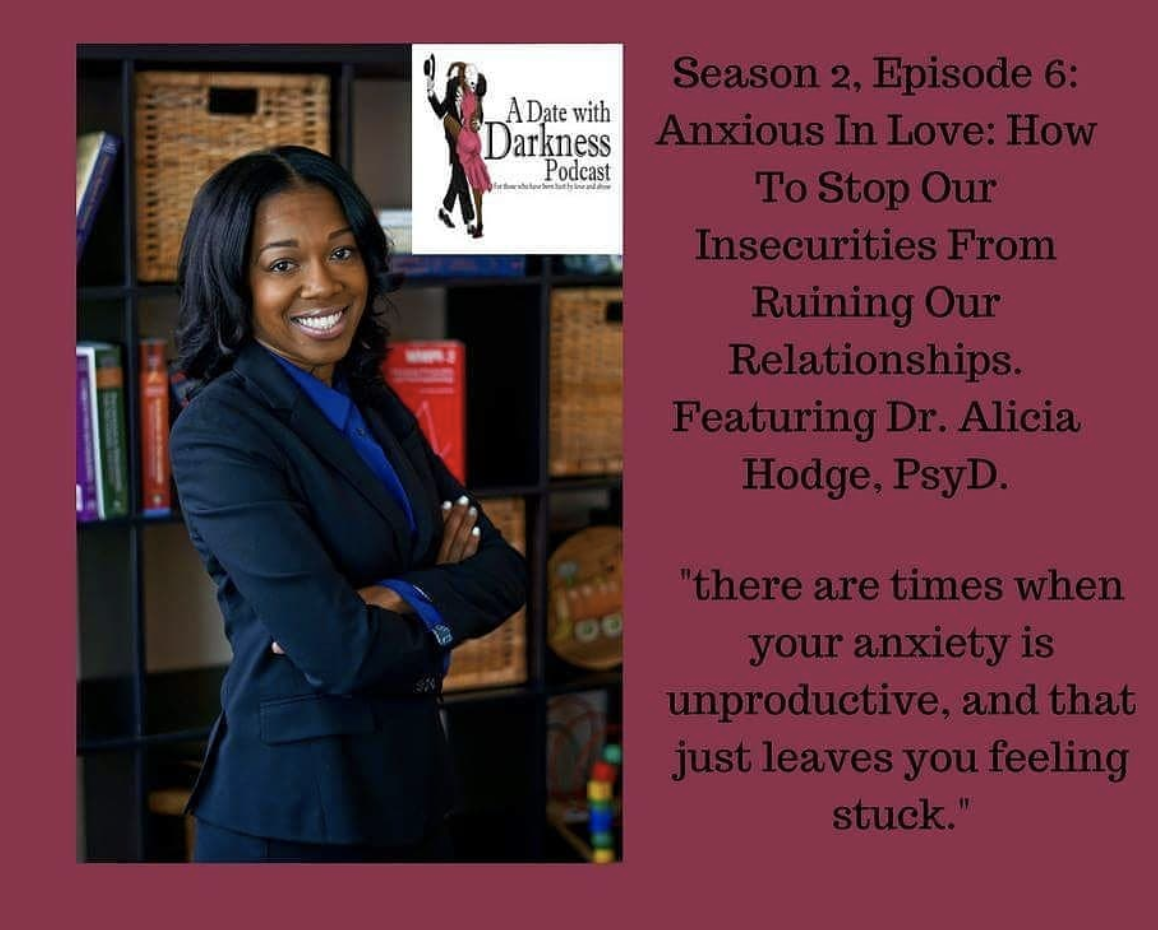 - A Date With Darkness Podcast is hosted by Dr. Natalie Jones PsyD, a psychotherapist in Oakland, CA. Join Dr. Jones for an intimate discussion about the effects of being in abusive and hurtful relationships and how to heal from the trauma.Dr. Alicia Hodge, PsyD joins us today to discuss how our anxiety can cause unhealthy relationships. She enlightens us on how overthinking can actually be detrimental and sabotage the health of our relationships; and offers tips on how we can relieve our anxiety.