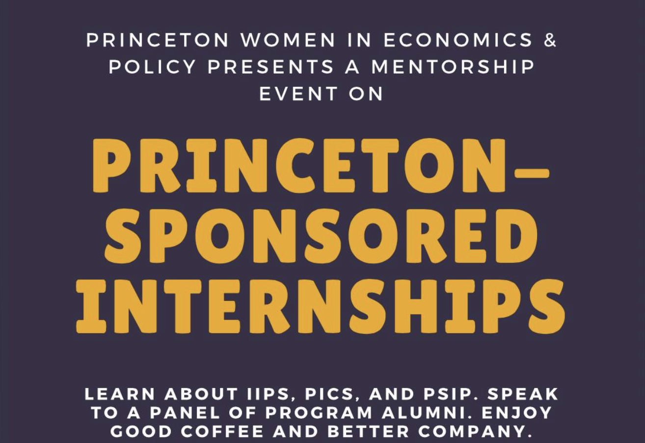 Mentorship: Princeton-Sponsored Internships - Co-sponsored with the Women*s CenterTake one hour (or less) this Saturday to learn more about Princeton-sponsored Internships such as the International Internships Program (IIP), Princeton Internships in Civic Service (PICS), and Princeton Start-up Immersion Program (PSIP). We'll have students who have participated in these programs to share their experiences and answer questions about the application process. Speakers will come from a variety of majors with internship experience in various fields besides economics and/or policy.