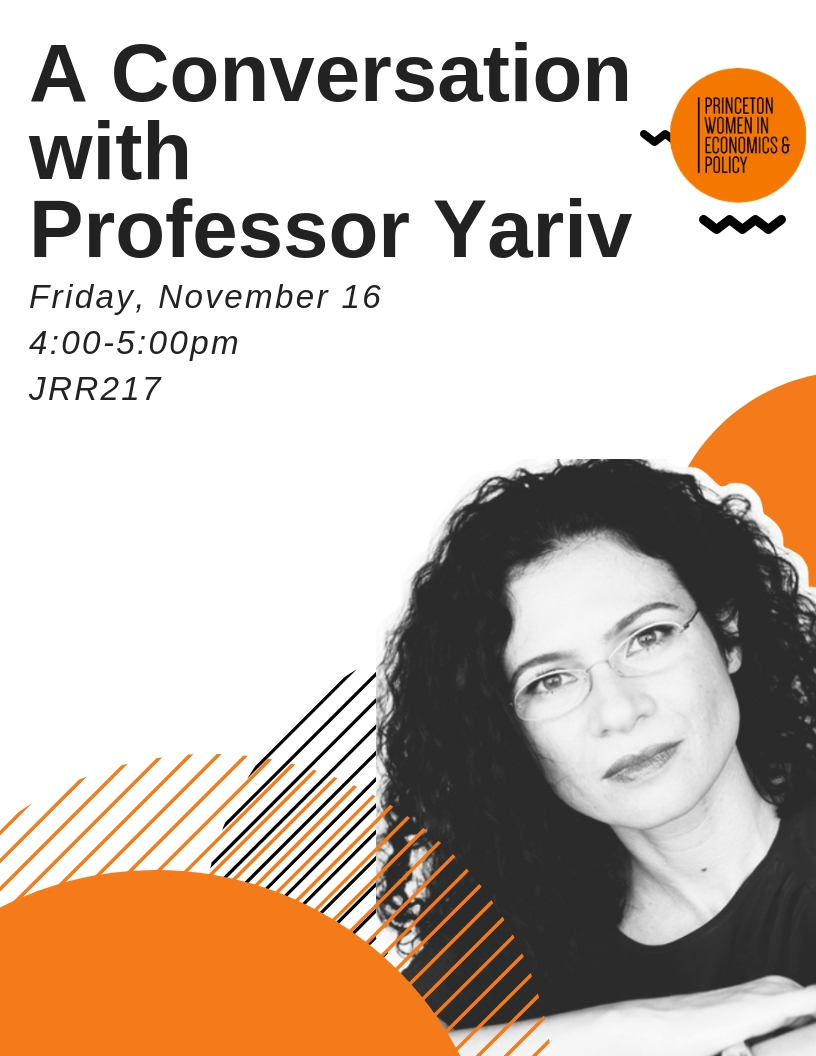 "A Conversation with Professor Yariv - Princeton Women in Economics & Policy is excited to invite you to our next talk on Friday, November 16th, ""Economic Experiments: A Conversation with Professor Yariv."" The discussion will focus on her research in experimental economics, in addition to other insights she has gained throughout her extensive career as a female academic."