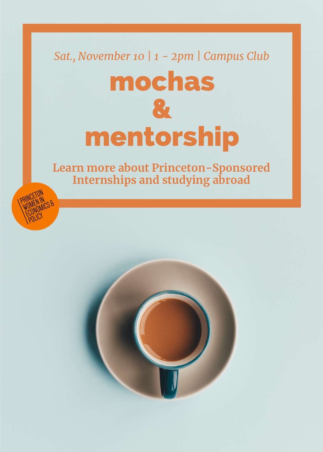 Mochas & Mentorship: Study Abroad and Internships - Princeton Women in Economics & Policy is excited to invite you to our Mochas & Mentorship event on studying abroad this Saturday, November 10th! Come out to Campus Club at 1pm to ask any questions about Princeton sponsored-internships abroad and studying abroad.We will have students who have participated in these programs to share their experiences and to answer questions about the application process. There will be Dunkin' Donuts coffee and donuts!Come for as long as you'd like! We hope to see you there.