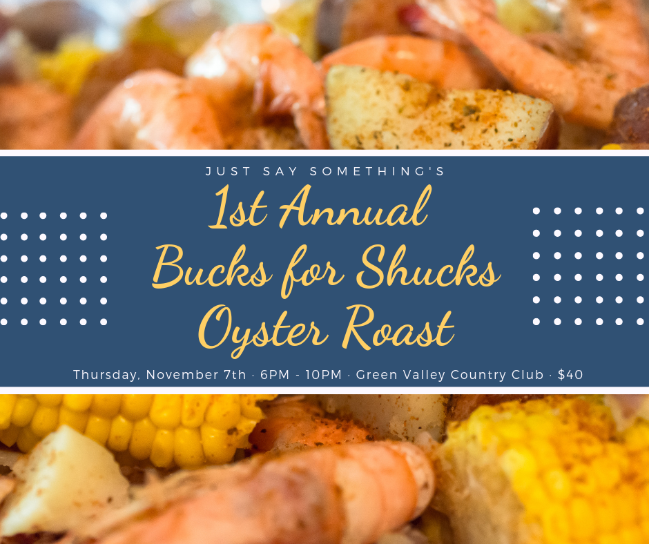 Aw Shucks! - Just Say Something's 1st Annual Bucks for Shucks Oyster Roast and Low Country Boil will be held on Thursday, November 7, 2019 from 6PM - 10PM at the Green Valley Country Club.During the evening, you will be dazzled by live music while enjoying roasted oysters, a low country boil and an open bar. We will also have many silent and live auction items for you to place your bid on during the event. We hope you can join us to support all of the wonderful families and kids that we serve year-round.Tickets are only $40 if purchased before November 1st! Click here to buy yours now!For more information or to donate to the Oyster Roast and Auction, contact Karen Hyatt at (864) 467-4099.#Bucks4Shucks