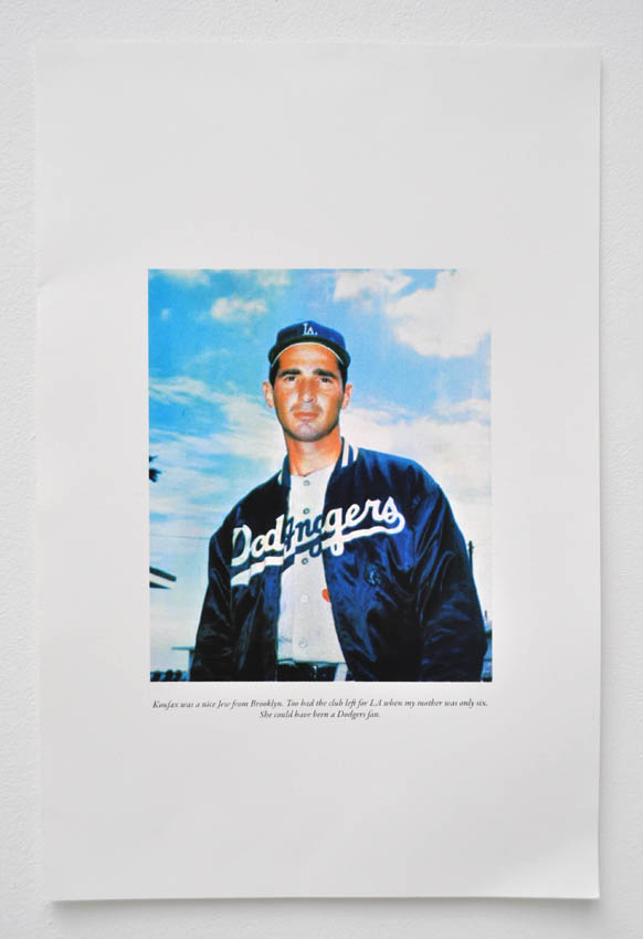 Koufax was a nice Jew from Brooklyn. Too bad the club left for LA when my mother was only six. She could have been a Dodgers fan 2012 Four-color silkscreen on paper, 15 x 11 in