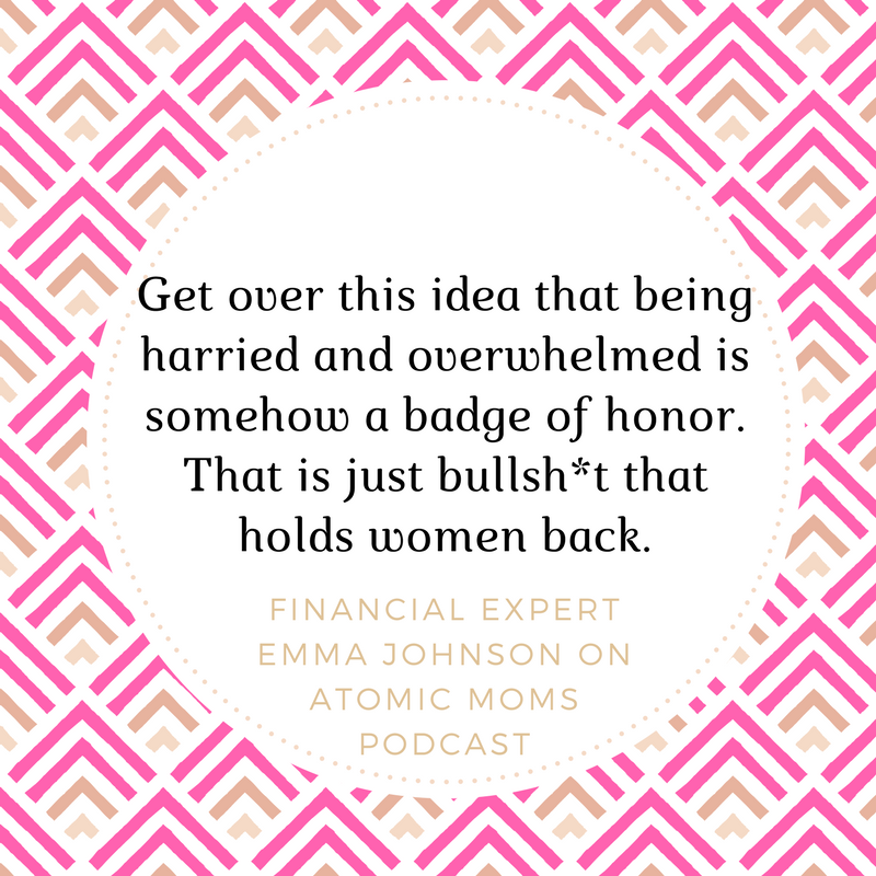 """Get-over-this-idea-that-being-harried-and-overwhelmed-is-somehow-a-badge-of-honor.-That-is-just-bullsh-t-that-holds-women-back.""""-Emma-Johnson-on-Atomic-Moms-podcast-1.png"""