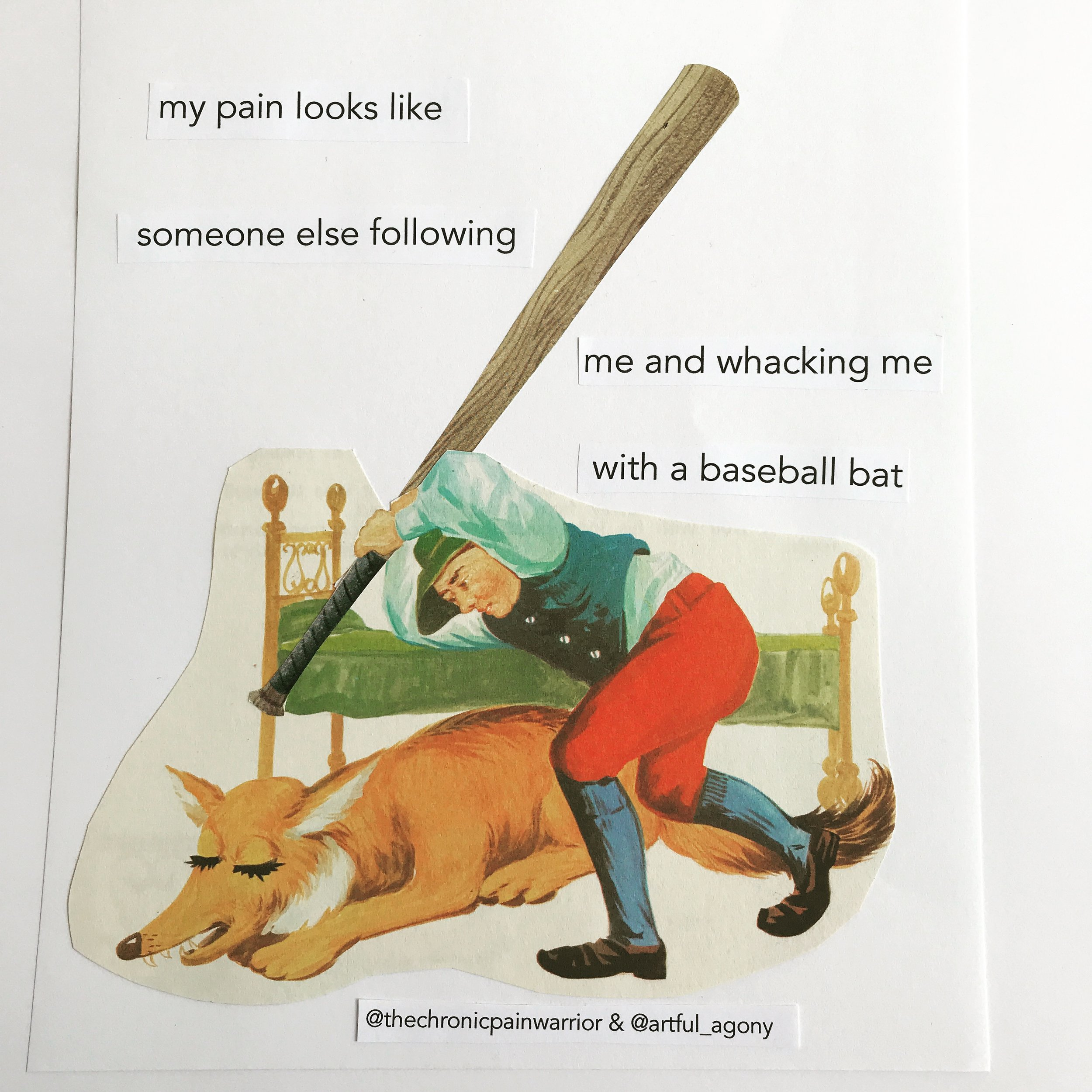 BASEBALL BAT  'My pain looks like someone else following me and whacking me with a baseball bat.'  submitted by @thechronicpainwarrior