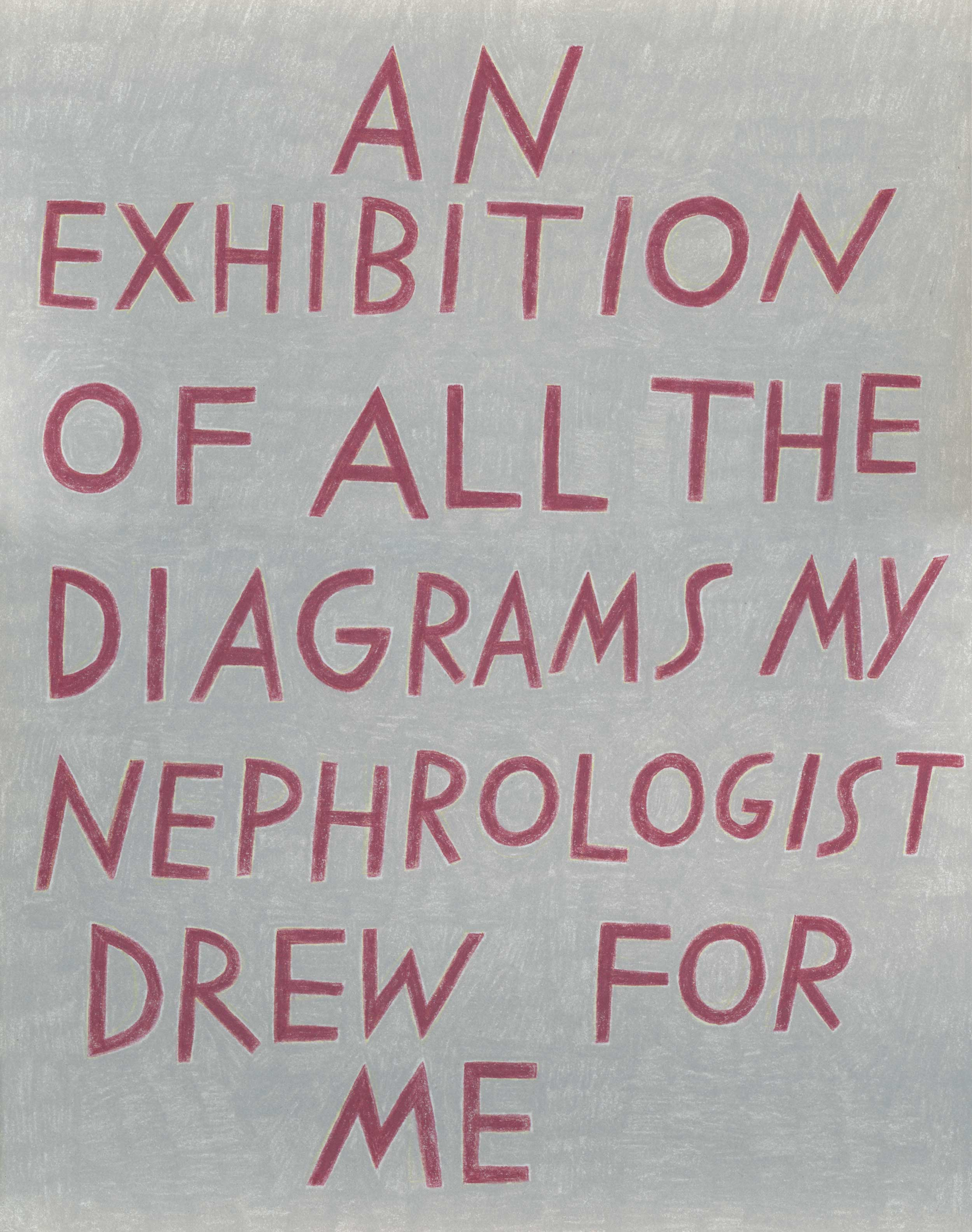 """""""An exhibition of all the diagrams my nephrologist drew for me,"""" in burgundy on gray."""