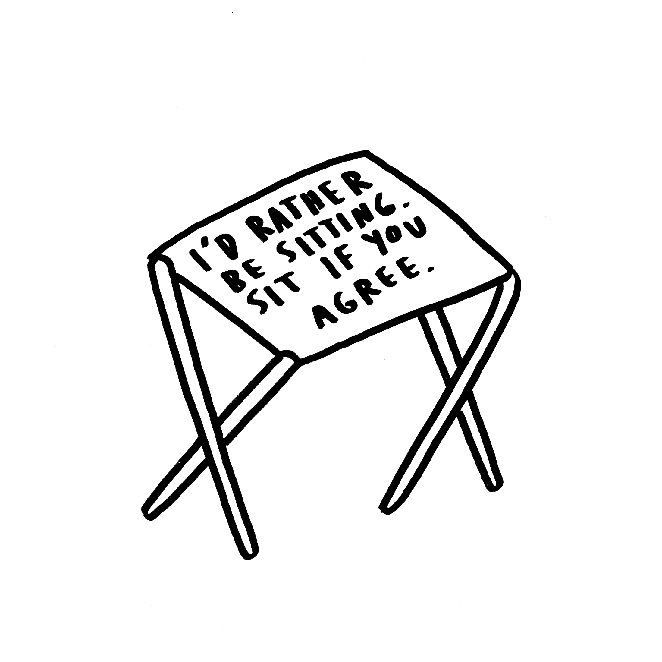 """A sketch of a stool with text on it that reads, """"I'd rather be sitting. Sit if you agree."""""""