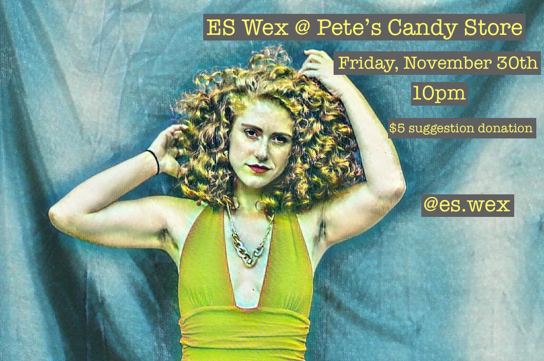 ES Wex at Pete's Candy Store - Friday, November 30th, 10pmPete's Candy Store - 709 Lorimer St, Brooklyn, New York 11211https://www.facebook.com/events/2177996022526360/