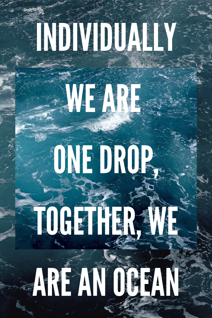 INDIVIDUALLY WE ARE ONE DROP, TOGETHER, WE ARE AN OCEAN.png