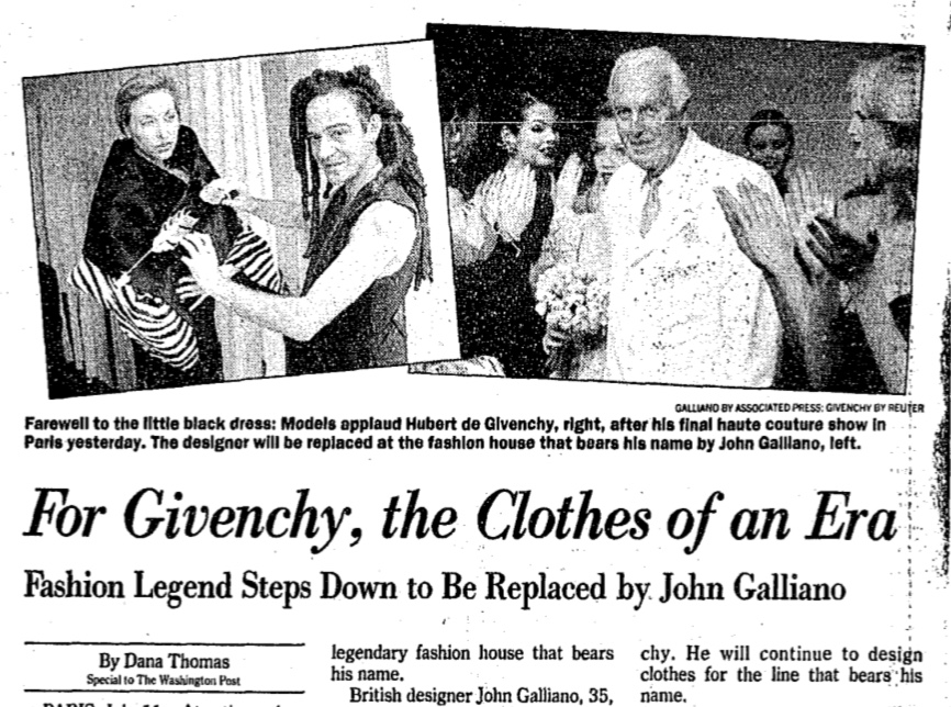 DANA THOMAS SPECIAL TO THE, WASHINGTON POST, 1995, Jul 12. For Givenchy, the Clothes of an Era: Fashion Legend Steps Down to Be Replaced by John Galliano. The Washington Post (1974-Current file), 2. ISSN 01908286.