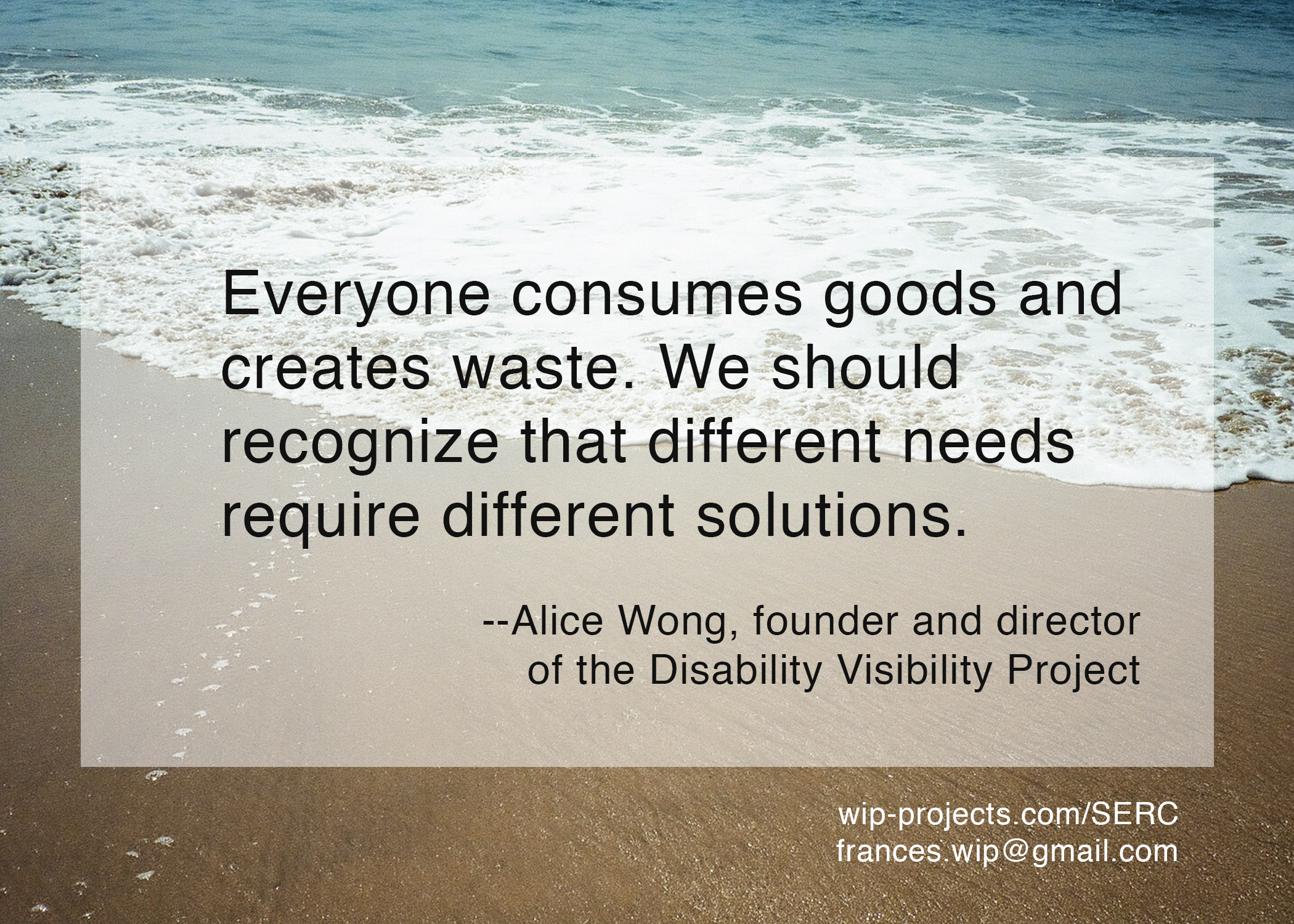 Everyone consumes goods and creates waste. We should recognize that different needs require different solutions. —Alice Wong, founder and director of the Disability Visibility Project