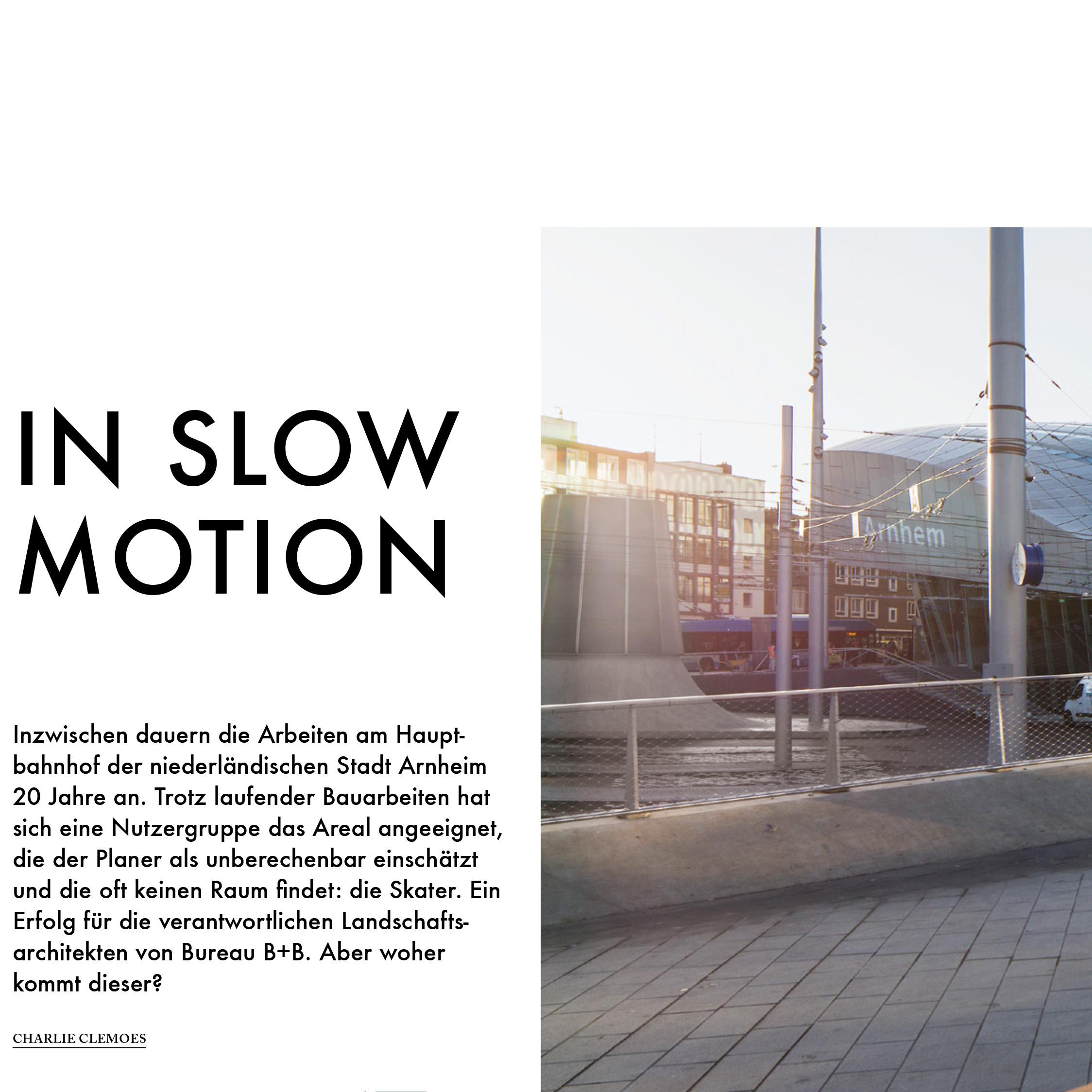 In Slow Motion    Garten + Landschaft, Callwey Verlag, Februar 2019    Übersetzung aus dem Englischen   Inzwischen dauern die Arbeiten am Hauptbahnhof der niederländischen Stadt Arnheim 20 Jahre an. Trotz laufender Bau arbeiten hat sich eine Nutzergruppe das Areal angeeignet, die der Planer als unberechenbar einschätzt und die oft keinen Raum findet: die Skater. Ein Erfolg für die verantwort lichen Landschaftsarchitekten von Bureau B+B. Aber woher kommt dieser?