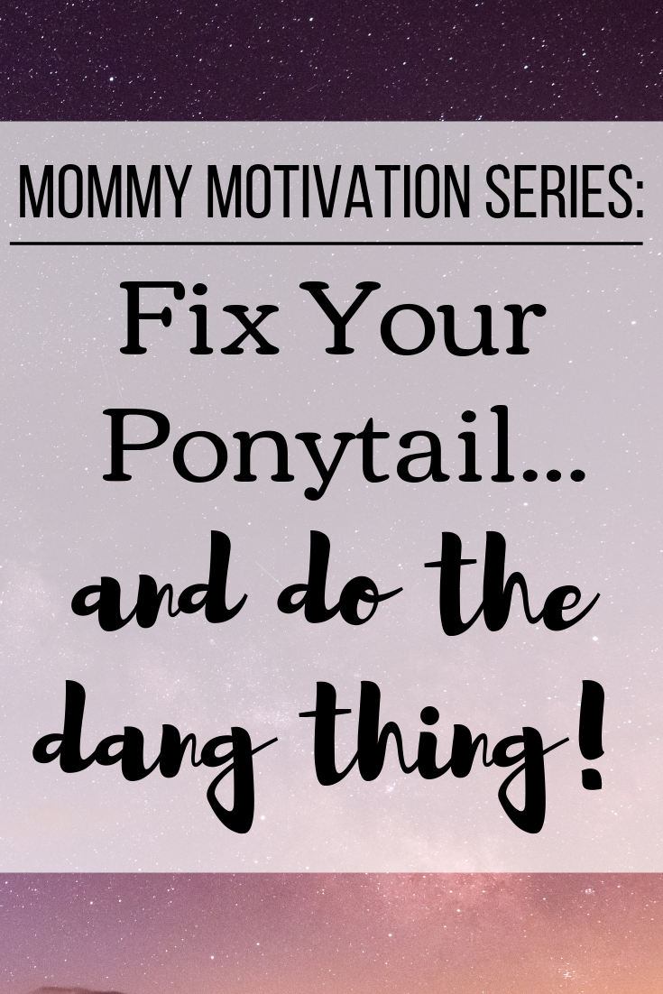 Mommy Motivation Series - Fix your ponytail... and do the dang thing!.png