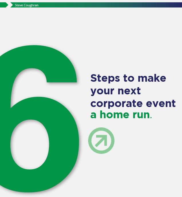 "READ THIS - PLANNING YOUR NEXT CORPORATE EVENT?Download ""6 Steps to Make your Next Corporate Event a Home Run"""
