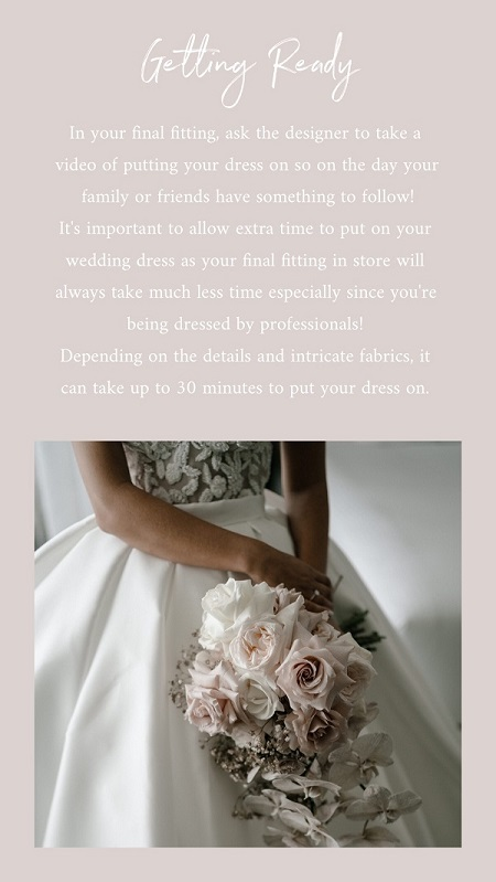 Wedding Tip 2 – Allow Extra Time to Get into Your Dress  The pro's make it look easy in your final fitting, but in reality, on the day it can take some extra time. Plan for this in advance and everything will run smoothly!