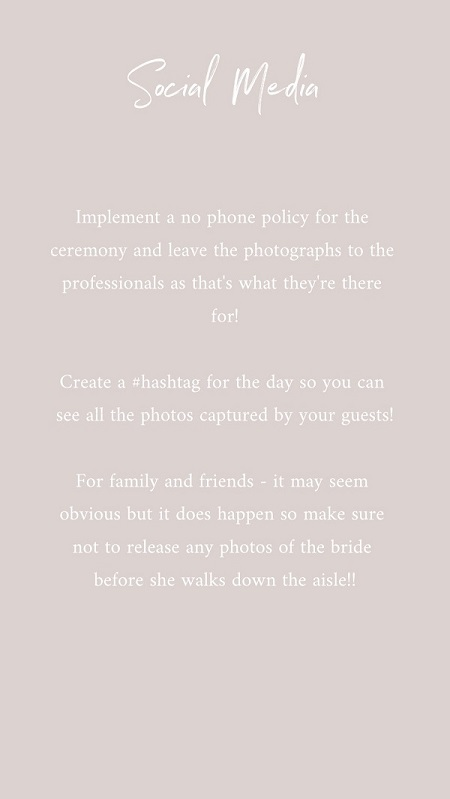 Wedding Tip 3 – Social Media Do's and Don'ts  We all know social media is important but at a wedding, there is a time and place for it! Another one to add is that the bride should never have her phone on her! Assign your phone to someone on the day and let them take care of it, after all – everyone important to you is there celebrating the day with you.