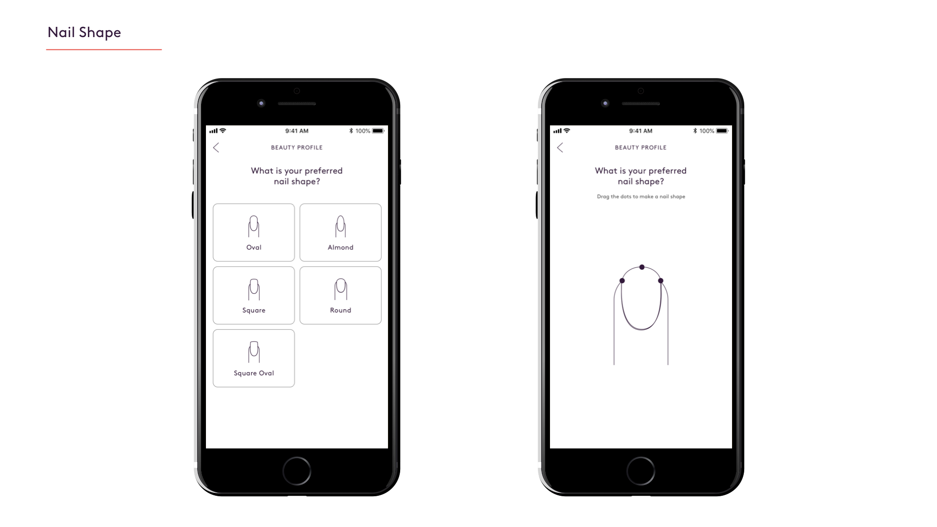 The first design is a simple multiple choice questions. The second design is an interactive experience where the user drags the pinpoints on the nail to create their nail shape.