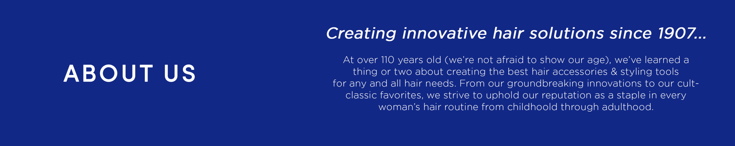 About Us - Innovating affordable beauty since 1907… At over 110 years old (we're not afraid to show our age), we've learned a thing or two about creating the best hair accessories & styling tools that won't break the bank. From our groundbreaking innovations to our cult-classic favorites, we strive to uphold our reputation as a staple in every woman's hair routine from childhood through adulthood.