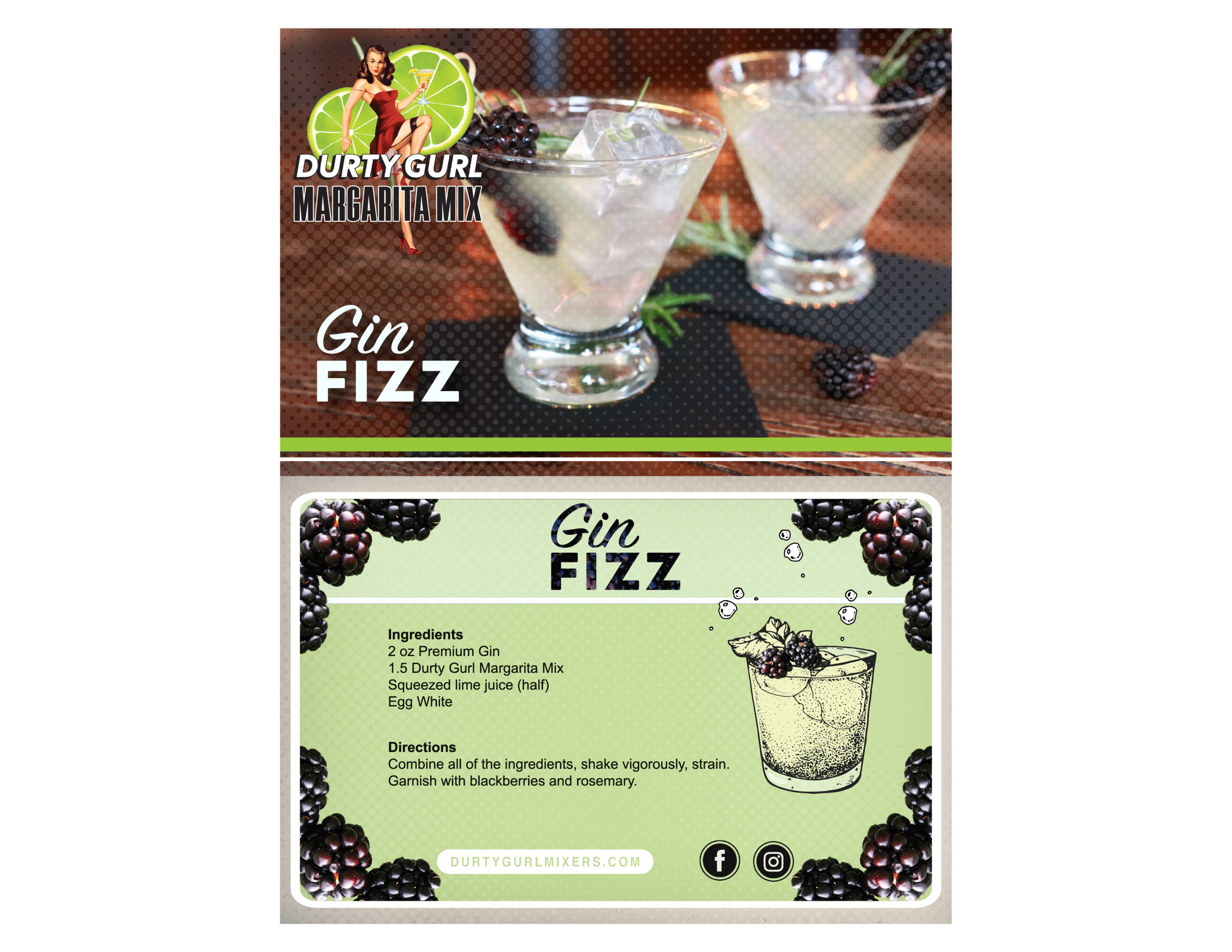 Ingredients  2 oz Premium Gin 1.5 oz Durty Gurl Margarita Mix Squeezed lime juice (half) Egg White   Directions  Combine all of the ingredients, shake vigorously, strain. Garnish with blackberries and rosemary.