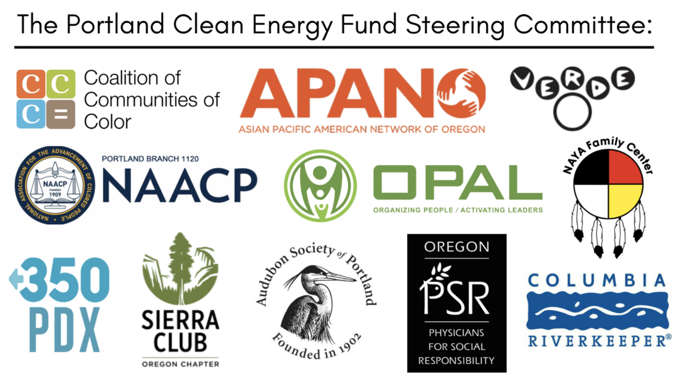 Portland Clean Energy Initiative Steering Committee: 350 PDX, Asian Pacific American Network of Oregon, Audubon Society of Portland, Coalition of Communities of Color, Columbia Riverkeeper, NAACP Portland Branch 1120, Native American Youth and Family Center, OPAL Environmental Justice Oregon, Oregon Physicians for Social Responsibility, Sierra Club Oregon Chapter, Verde