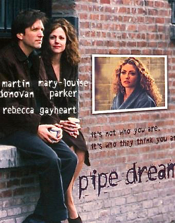 Pipe Dream - After a tipsy one night stand, two New York neighbors seem to have nothing in common.  He's an unnoticed plumber; she's an unproduced scriptwriter. But when the plumber pretends to be a film director to get himself noticed, the writer builds on his scam to get her script produced. Each thinks they are using the other to get what they want. To their surprise they end up discovering that what they may want ... is each other. Written by: John Walsh, Cynthia Caplan. Directed by: John Walsh. Starring: Martin Donovan, Mary-Louise Parker, Rebecca Gayheart.