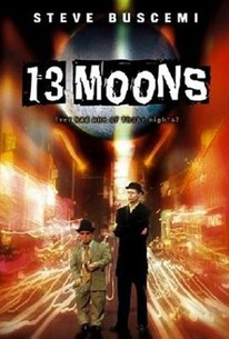 13 Moons - One moon-lit Los Angeles evening an odd assortment of outcasts walk into the life of Bail Bondsman Mo Potter and help save the life of Mo's six year-old son. Unknown to each other, each will find by the end of the eventful evening that they've learned something important about one of life's mysteries. Written by: Brandon Cole, Alexandre Rockwell. Directed by: Alexandre Rockwell. Starring: Steve Buscemi, Jennifer Beals.