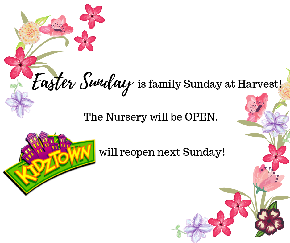 Kidztown - Sunday, April 21st, is Easter Sunday. Here at Harvest we celebrate Easter as a family!While the Nursery will be open, KIDZTOWN will reopen next Sunday.We look forward to seeing the whole family at Service!