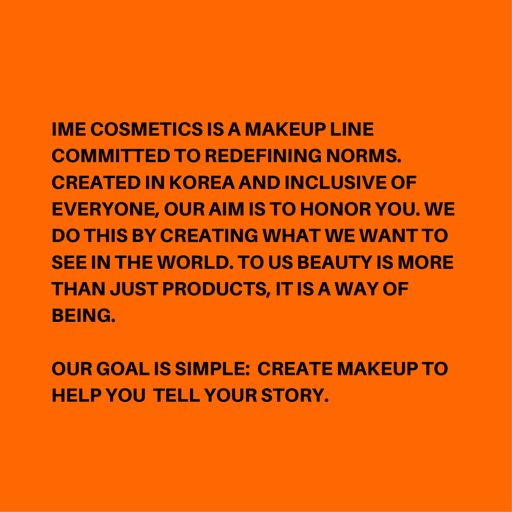 IME COSMETICS IS a makeup line committed to creativity. CREATED IN KOREA AND INCLUSIVE OF EVERYONE, OUR AIM IS TO HONOR YOU. MAYBE THROUGH CREATING WHAT WE WANT TO SEE IN THE WORLD. THE WORLD WILL CHANGE. FOR US AND  (5)-1.png