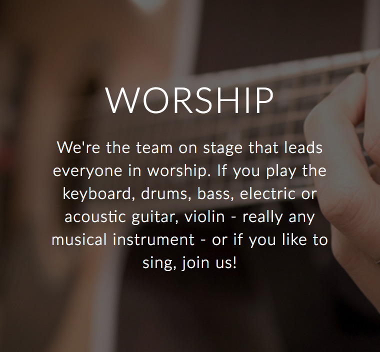 Worship Band - We're the team on stage that leads everyone in worship. If you play the keyboard, drums, bass, electric or acoustic guitar, violin - really any musical instrument - or if you like to sing, join us!