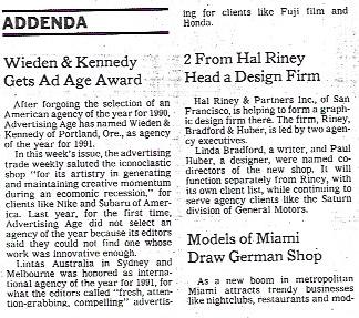 """1991 - Weiden & Kennedy Gets Ad Age Award.""""After forgoing the selection of an American agency of the year for 1990, Advertising Age has named Weiden & Kennedy of Portland, Ore as the agency of the year for 1991.""""New York Times, April 14 1991."""