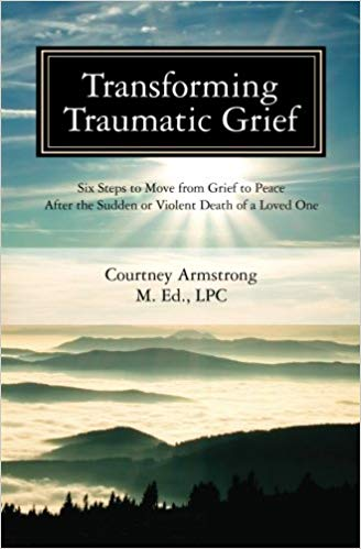"""Transforming Traumatic Grief: Six Steps to Move from Grief to Peace After the Sudden or Violent Death of a Loved One"" by Courtney Armstrong - Read more on Amazon.com"