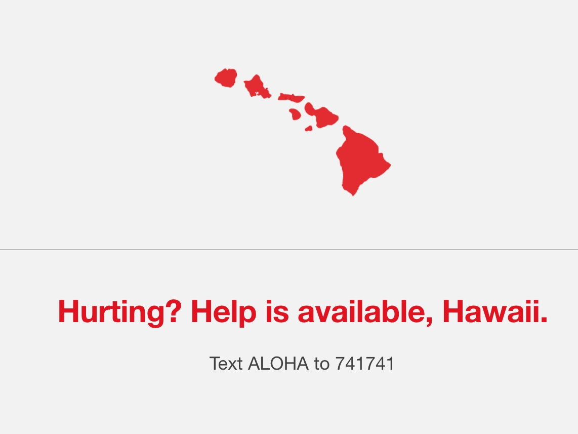 Hawai'i crisis text line - This crisis text line is available for free, 24/7 support.