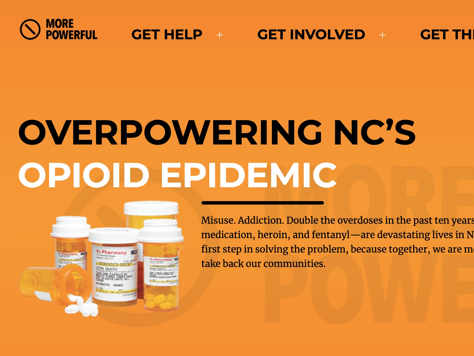 more powerful - More Powerful was created by the North Carolina Department of Justice and the Department of Health and Human Services to raise awareness of the scope and danger of the opioid crisis. The site provides comprehensive treatment, support, naloxone, and harm reduction resources.