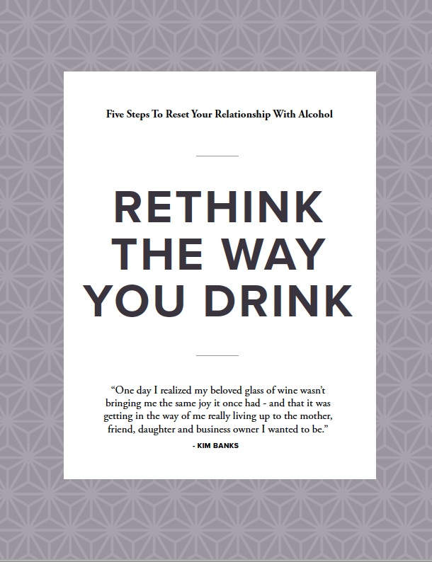 RETHINK THE WAY YOU DRINK: Five steps to redefine your relationship with alcohol - DOWNLOAD YOUR FREE GUIDE TODAY