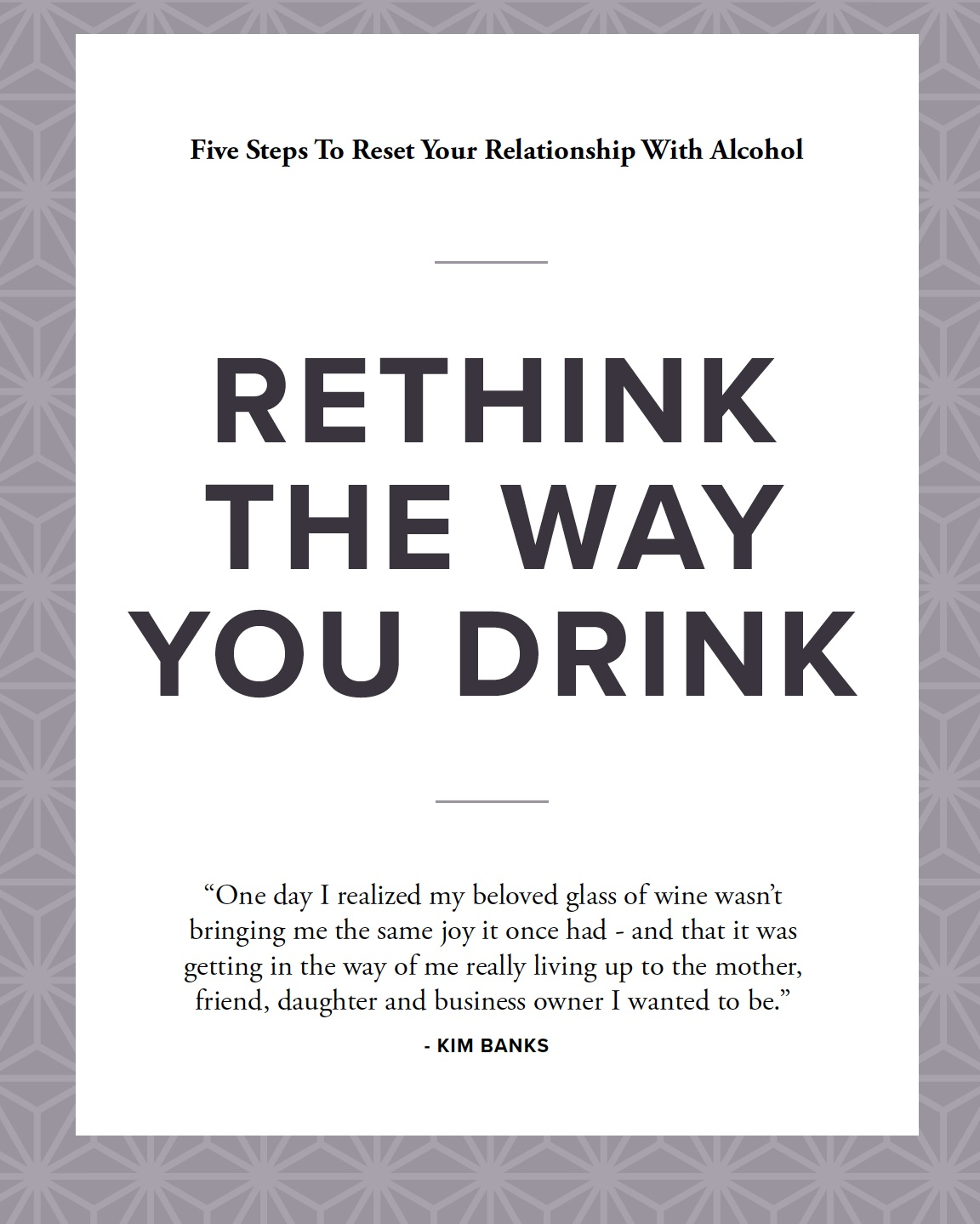 - FREE Five-Step Guide to Rethink The Way You Drink.Rethinking the way you drink is a smart way to improve your mental, physical and emotional health. You might think it will be tough to change a habit, but it doesn't have to be!