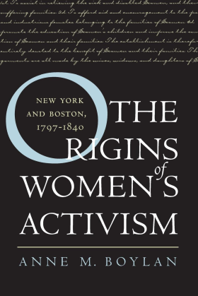 The Origins of Women's Activism: New York and Boston, 1797-1840 by Anne M. Boylan