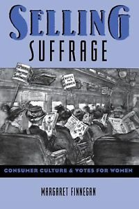 Selling Suffrage: Consumer Culture and Votes for Women by Margaret Finnegan
