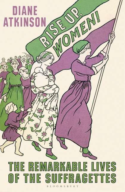 Rise Up Women!: The Remarkable Lives of the Suffragettes by Diane Atkinson