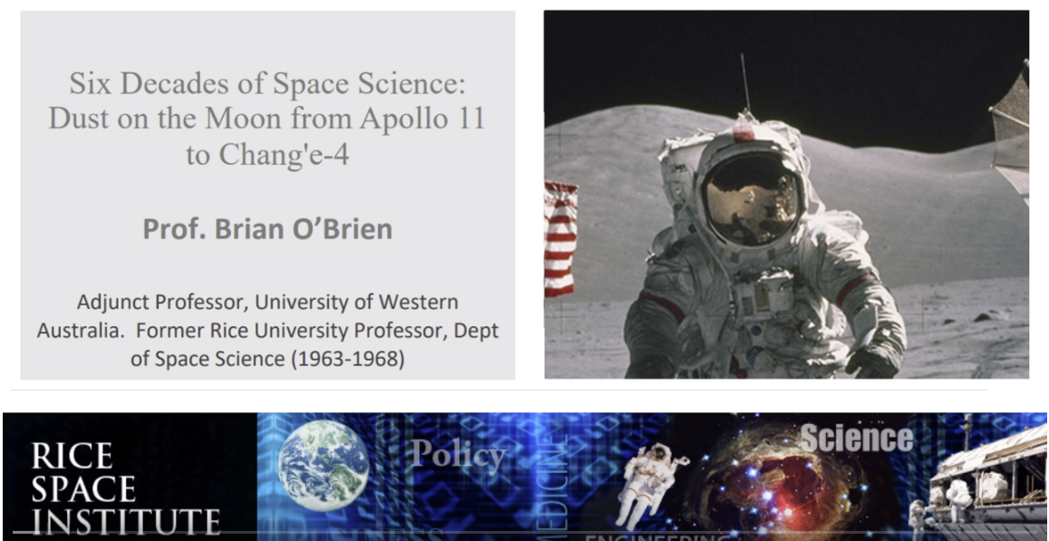 "Apollo 11 Anniversary Lecture: ""Six Decades of Space Science"" - Dr. Brian O'Brien   Courtesy of    SEDS Rice    - Rice University   Streamed live on Mar 18, 2019  At the time of the planning for the Apollo launches, it was not clear how much dust would be on the lunar surface, and whether that dust would be an issue for Apollo EVA's. In fact, the dust was not too deep, but was readily moved and inescapable. Apollo astronauts and experiments found that fine, sticky and abrasive lunar dust, as fine as talcum but more cutting than sandpaper, was the number one environmental problem on the Moon. Professor O'brien, who was one of the founding faculty members in the Rice Space Science Department during the planning and assembly of the Apollo missions, designed, built, and made many discoveries with five instruments put on the Moon by Apollo astronauts on Apollo 11, 12, 14, and 15, including a dust detector (DDE) and an ion/electron plasma detector, CPLEE. Dr. O'brien, who is the only surviving Apollo science Principal Investigator, will present his reminiscences of Rice and Apollo from that exciting time in history, and stories of Moon dust, which is still a vital and relevant subject today and for future explorations of the Moon."