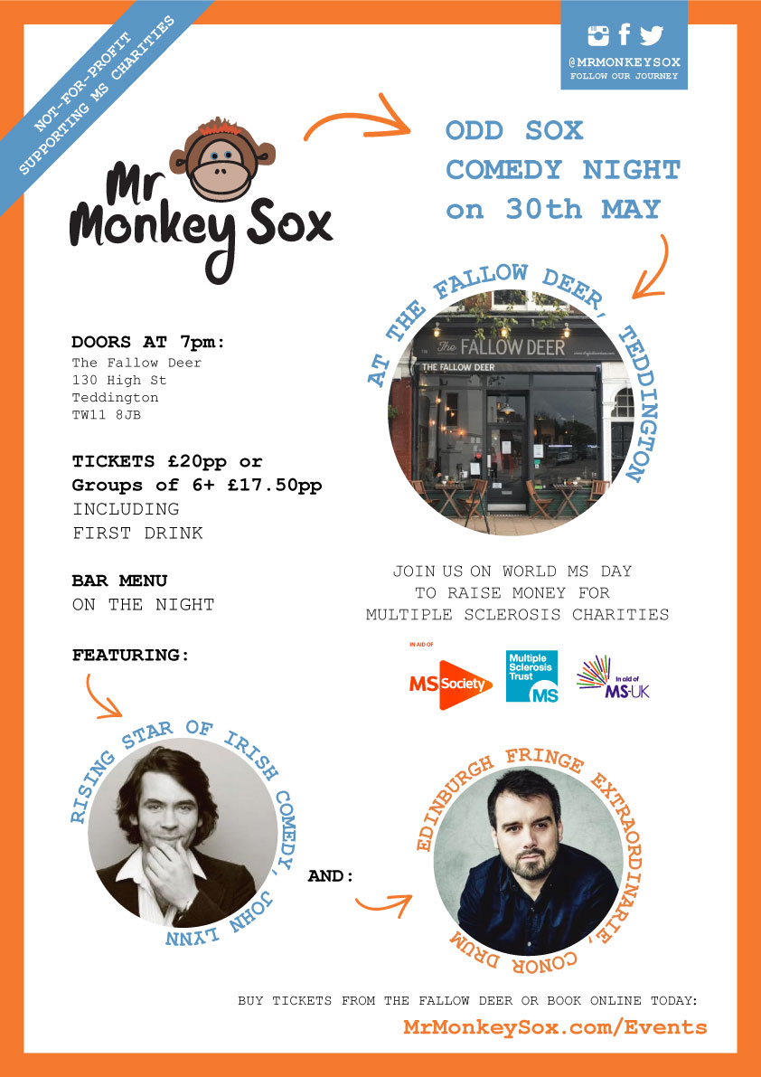 Monkey Sox comedy night - NOW SOLD OUT! - Join us on World MS Day to raise money for Multiple Sclerosis charities.30th May 2019The Fallow Deer130 High StreetTeddingtonTW11 8JBDoors 7pm, Tickets from £20pp.Invite 6 or more friends and save with our group price of £17.50pp!